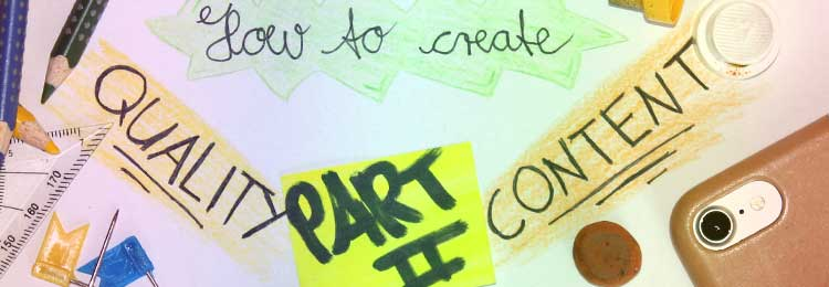 How to create quality content – Part 2